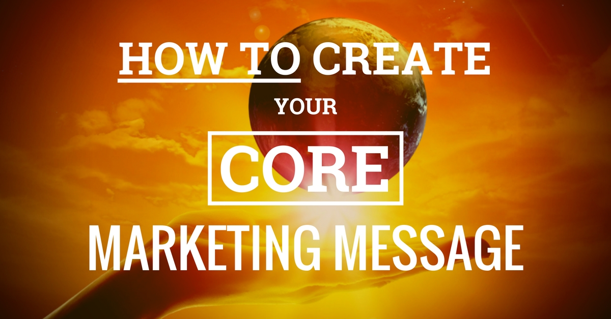 How To: Create Your Unique Core Marketing Message & Value Proposition