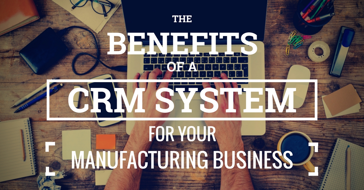 The Benefits Of Customer Relationship Management Systems For Manufacturers